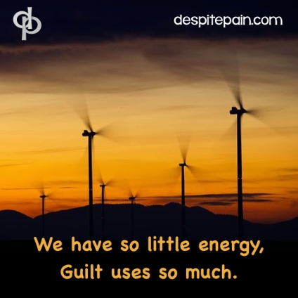 Guilt uses energy which chronic pain sufferers don't have