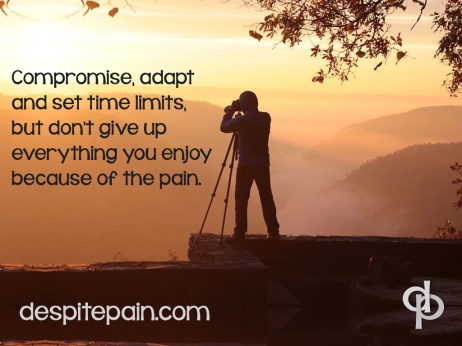Compromise, adapt, set time limits, don't give up everything because of pain. Enjoy life despite pain.