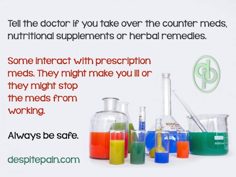 Some over the counter meds, nutritional supplements and herbal remedies might interact with prescription meds.