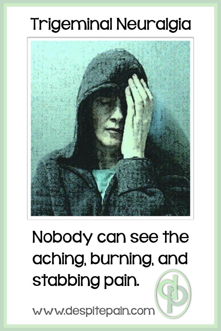 Trigeminal Neuralgia, face pain, aching, burning, stabbing, invisible illness