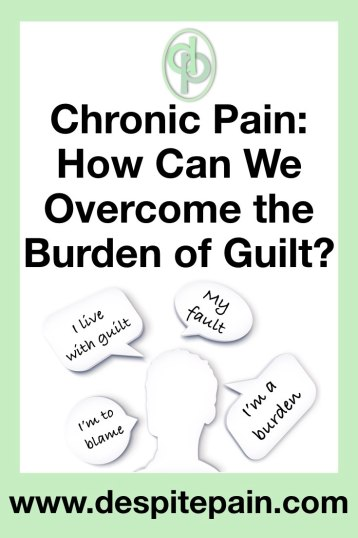 Chronic pain - how can we overcome the burden of guilt. Thoughts of guilt, my fault, I'm a burden, I'm to blame.