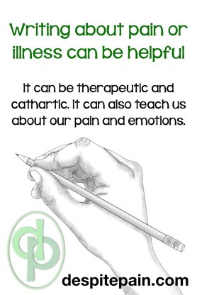 Writing about pain or illness can be helpful, therapeutic and cathartic. Writing teaches us about our pain and emotions.