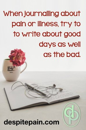 Journalling or blogging about pain or illness, try to write about good days as well as bad.