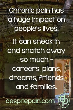 Chronic pain has a huge impact on people's lives. It can sneak in and snatch away so much - careers, plans, dreams, friends and families.