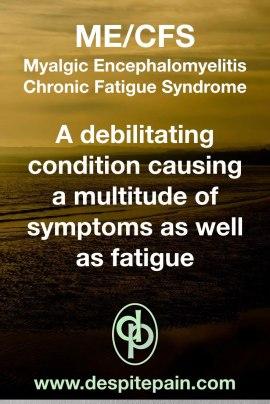 ME/CFS Myalgic Encephalomyelitis. Chronic Fatigue Syndrome. A debilitating condition that causes a multitude of symptoms as well as fatigue.