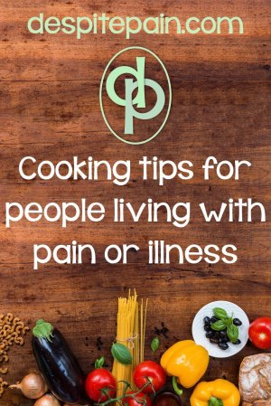 Cooking tips for people living with pain or illness. Make life easier in the kitchen.