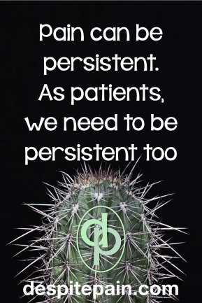 Pain is persistent. Patients need to be persistent. Cactus.