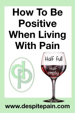 How to be positive when living in pain. Glass half full, glass half empty.