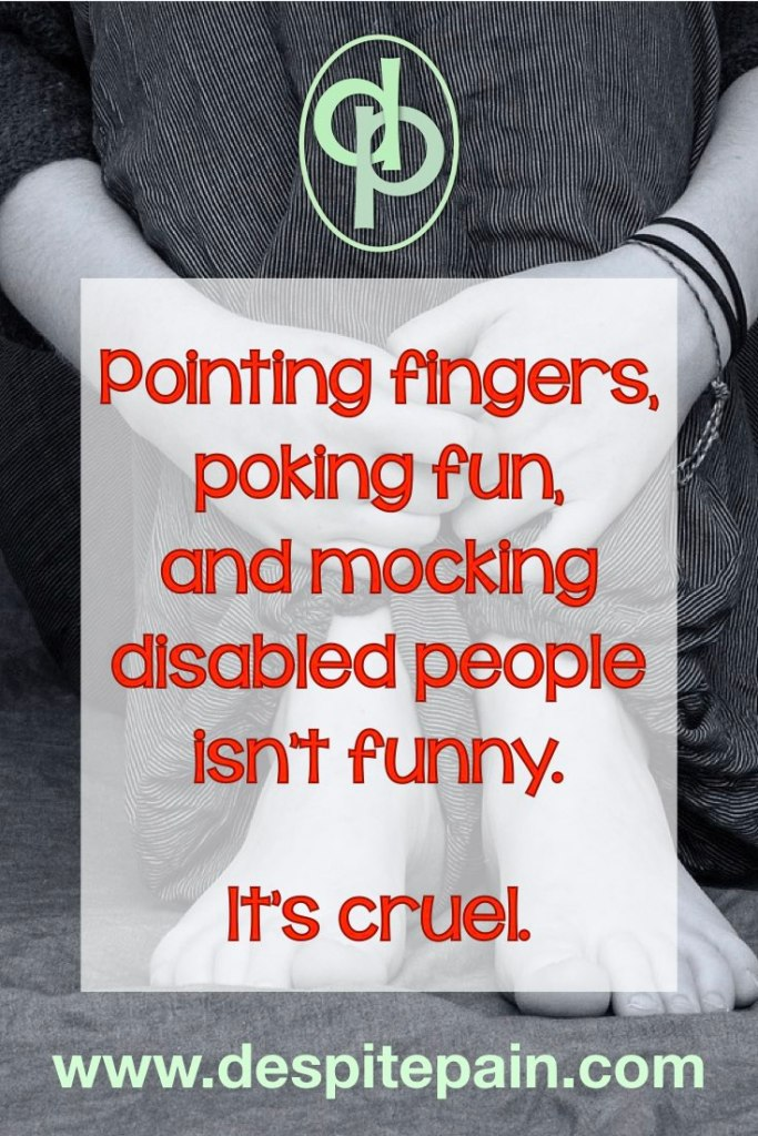 Pointing fingers, poking fun and mocking disabled people isn't funny. It's cruel.