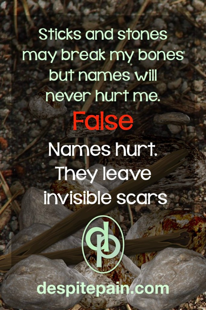 Sticks and stones may break my bones but names will never hurt me. This verse is false. Names do hurt. They leave invisible scars.